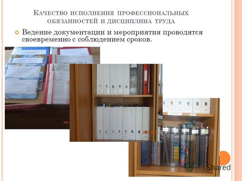 К АЧЕСТВО ИСПОЛНЕНИЯ ПРОФЕССИОНАЛЬНЫХ ОБЯЗАННОСТЕЙ И ДИСЦИПЛИНА ТРУДА Ведение документации и мероприятия проводятся своевременно с соблюдением сроков.