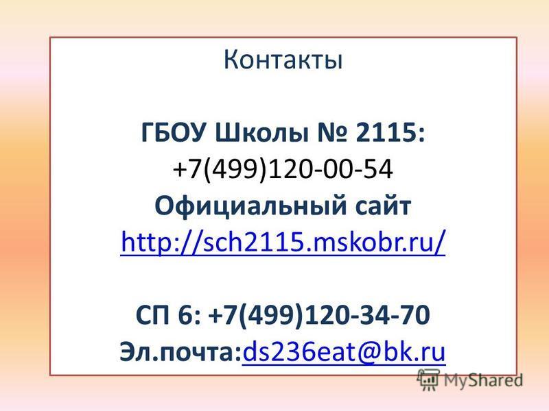 Контакты ГБОУ Школы 2115: +7(499)120-00-54 Официальный сайт http://sch2115.mskobr.ru/ СП 6: +7(499)120-34-70 Эл.почта:ds236eat@bk.ru