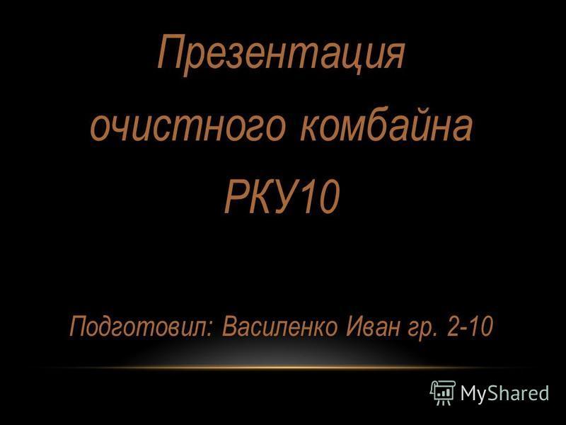 Презентация очистного комбайна РКУ10 Подготовил: Василенко Иван гр. 2-10