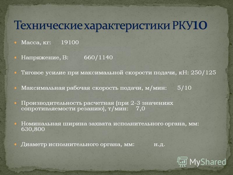 Масса, кг: 19100 Напряжение, В: 660/1140 Тяговое усилие при максимальной скорости подачи, кН: 250/125 Максимальная рабочая скорость подачи, м/мин: 5/10 Производительность расчетная (при 2-3 значениях сопротивляемости резанию), т/мин: 7,0 Номинальная