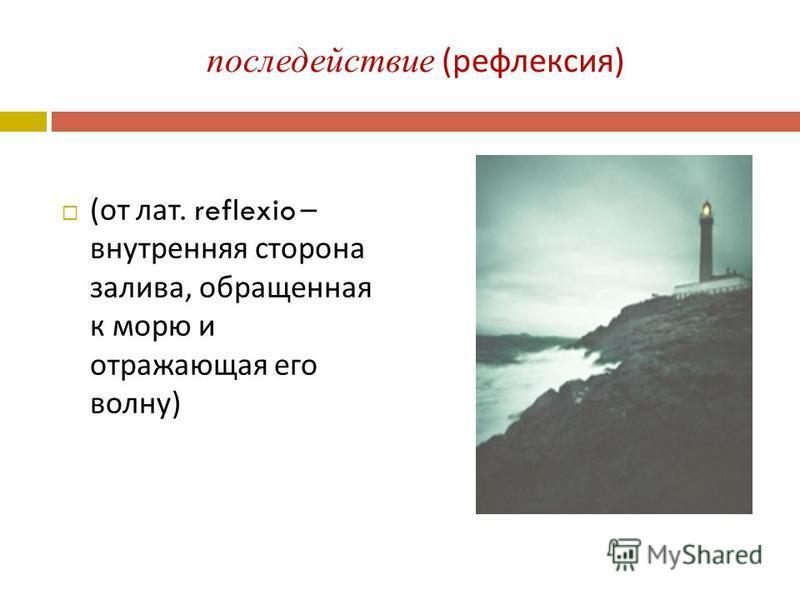 последействие ( рефлексия ) ( от лат. reflexio – внутренняя сторона залива, обращенная к морю и отражающая его волну )