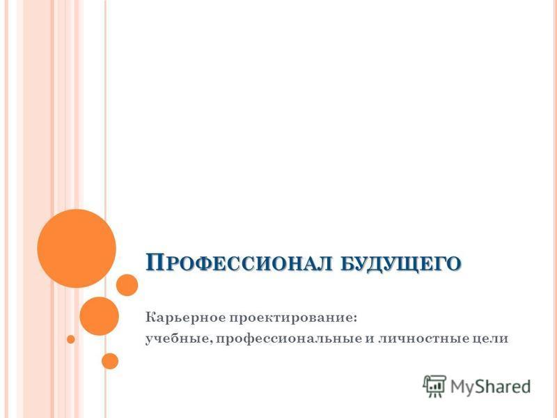 П РОФЕССИОНАЛ БУДУЩЕГО Карьерное проектирование: учебные, профессиональные и личностные цели