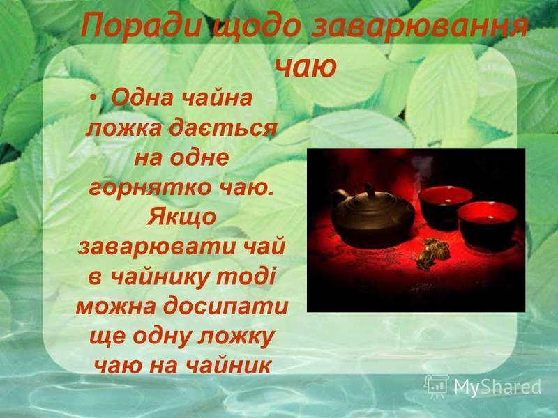 Поради щодо заварювання чаю Одна чайна ложка дається на одне горнятко чаю. Якщо заварювати чай в чайнику тоді можна досипати ще одну ложку чаю на чайник