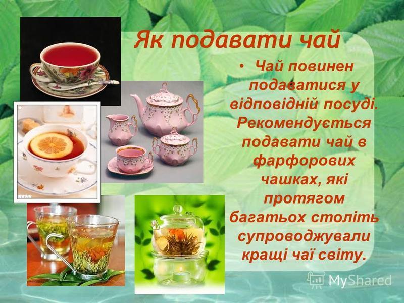 Як подавати чай Чай повинен подаватися у відповідній посуді. Рекомендується подавати чай в фарфорових чашках, які протягом багатьох століть супроводжували кращі чаї світу.