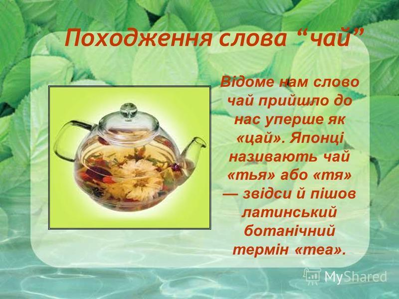 Походження слова чай Відоме нам слово чай прийшло до нас уперше як «цай». Японці називають чай «тья» або «тя» звідси й пішов латинський ботанічний термін «теа».