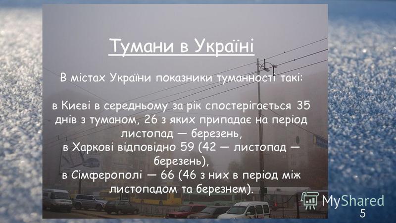 5 Тумани в Україні В містах України показники туманності такі: в Києві в середньому за рік спостерігається 35 днів з туманом, 26 з яких припадає на період листопад березень, в Харкові відповідно 59 (42 листопад березень), в Сімферополі 66 (46 з них в