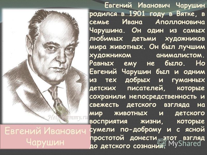 Евгений Иванович Чарушин Евгений Иванович Чарушин родился в 1901 году в Вятке, в семье Ивана Аполлоновича Чарушина. Он один из самых любимых детьми художников мира животных. Он был лучшим художником анималистом. Равных ему не было. Но Евгений Чарушин