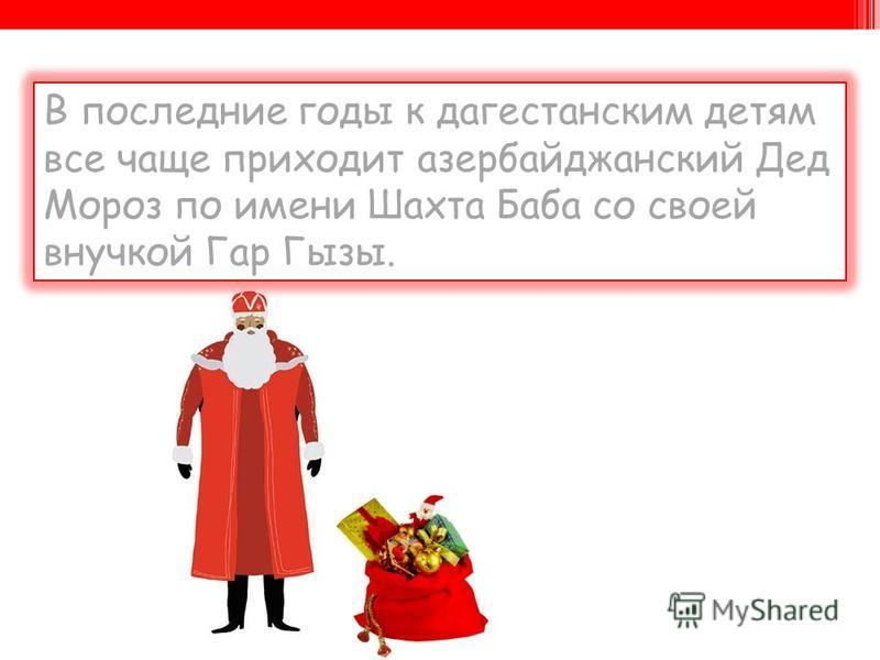 В последние годы к дагестанским детям все чаще приходит азербайджанский Дед Мороз по имени Шахта Баба со своей внучкой Гар Гызы.