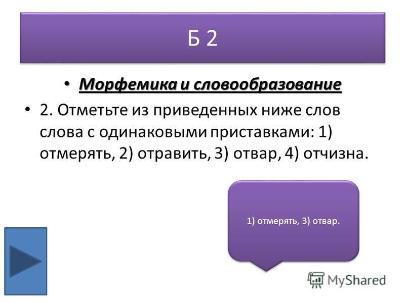 Б 2 Морфемика и словообразование Морфемика и словообразование 2. Отметьте из приведенных ниже слов слова с одинаковыми приставками: 1) отмерять, 2) отравить, 3) отвар, 4) отчизна. 1) отмерять, 3) отвар.
