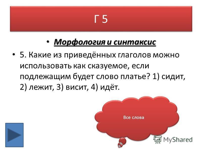 Г 5 Морфология и синтаксис Морфология и синтаксис 5. Какие из приведённых глаголов можно использовать как сказуемое, если подлежащим будет слово платье? 1) сидит, 2) лежит, 3) висит, 4) идёт. Все слова