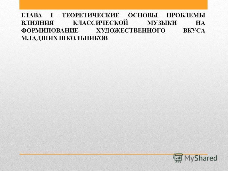 Презентация на тему Влияние классической музыки на формирование  5 ГЛАВА i ТЕОРЕТИЧЕСКИЕ ОСНОВЫ ПРОБЛЕМЫ ВЛИЯНИЯ КЛАССИЧЕСКОЙ МУЗЫКИ НА ФОРМИПОВАНИЕ ХУДОЖЕСТВЕННОГО ВКУСА МЛАДШИХ ШКОЛЬНИКОВ