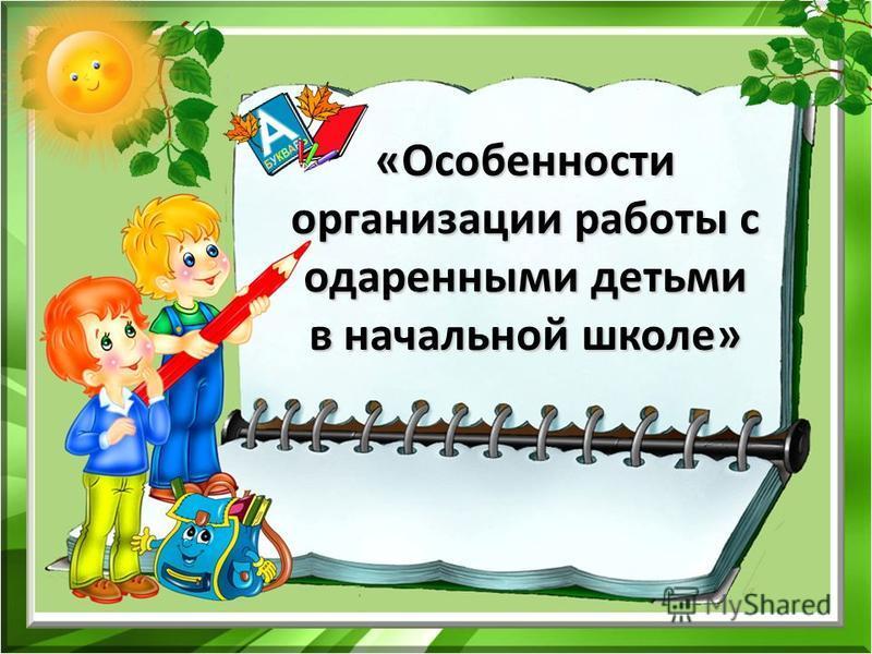 «Особенности организации работы с одаренными детьми в начальной школе»