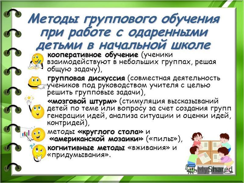 Методы группового обучения при работе с одаренными детьми в начальной школе кооперативное обучение кооперативное обучение (ученики взаимодействуют в небольших группах, решая общую задачу), групповая дискуссия групповая дискуссия (совместная деятельно