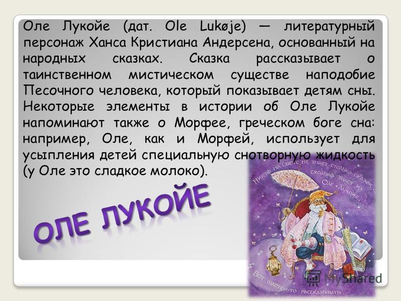 Оле Лукойе (дат. Ole Lukøje) литературный персонаж Ханса Кристиана Андерсена, основанный на народных сказках. Сказка рассказывает о таинственном мистическом существе наподобие Песочного человека, который показывает детям сны. Некоторые элементы в ист