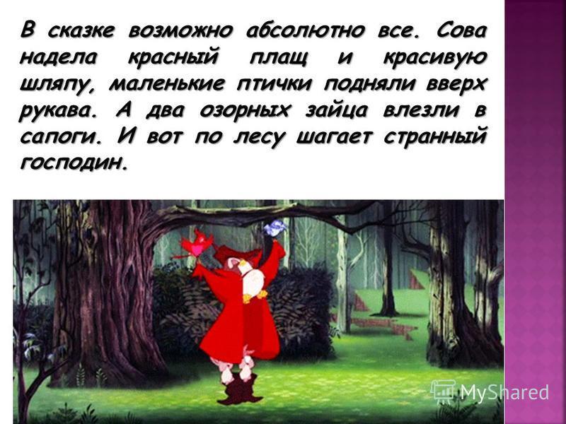 В сказке возможно абсолютно все. Сова надела красный плащ и красивую шляпу, маленькие птички подняли вверх рукава. А два озорных зайца влезли в сапоги. И вот по лесу шагает странный господин.