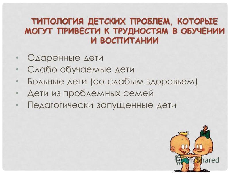 ТИПОЛОГИЯ ДЕТСКИХ ПРОБЛЕМ, КОТОРЫЕ МОГУТ ПРИВЕСТИ К ТРУДНОСТЯМ В ОБУЧЕНИИ И ВОСПИТАНИИ Одаренные дети Слабо обучаемые дети Больные дети (со слабым здоровьем) Дети из проблемных семей Педагогически запущенные дети