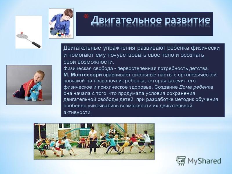 Двигательные упражнения развивают ребенка физически и помогают ему почувствовать свое тело и осознать свои возможности. Физическая свобода - первостепенная потребность детства. М. Монтессори сравнивает школьные парты с ортопедической повязкой на позв