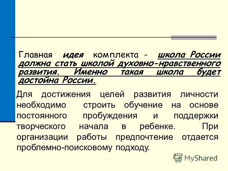 Главная идея комплекта - школа России должна стать школой духовно-нравственного развития. Именно такая школа будет достойна России. Для достижения целей развития личности необходимо строить обучение на основе постоянного пробуждения и поддержки творч
