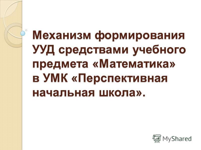 Механизм формирования УУД средствами учебного предмета «Математика» в УМК «Перспективная начальная школа».