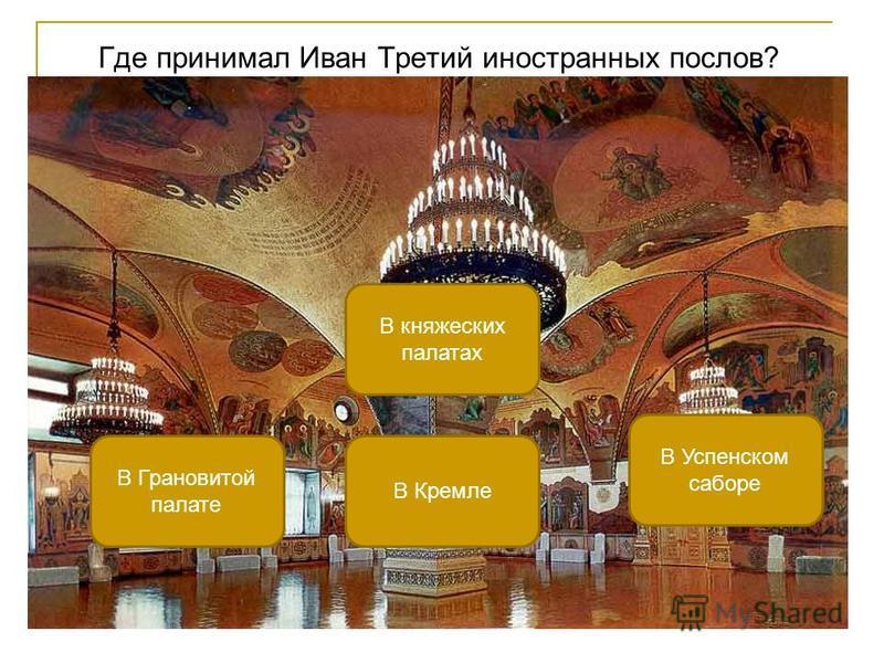 Где принимал Иван Третий иностранных послов? В Грановитой палате В княжеских палатах В Успенском соборе В Кремле
