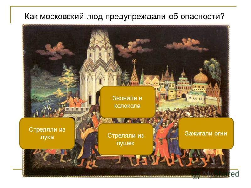 Как московский люд предупреждали об опасности? Звонили в колокола Стреляли из лука Зажигали огни Стреляли из пушек