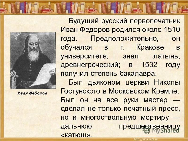 Будущий русский первопечатник Иван Фёдоров родился около 1510 года. Предположительно, он обучался в г. Кракове в университете, знал латынь, древнегреческий; в 1532 году получил степень бакалавра. Был дьяконом церкви Николы Гостунского в Московском Кр