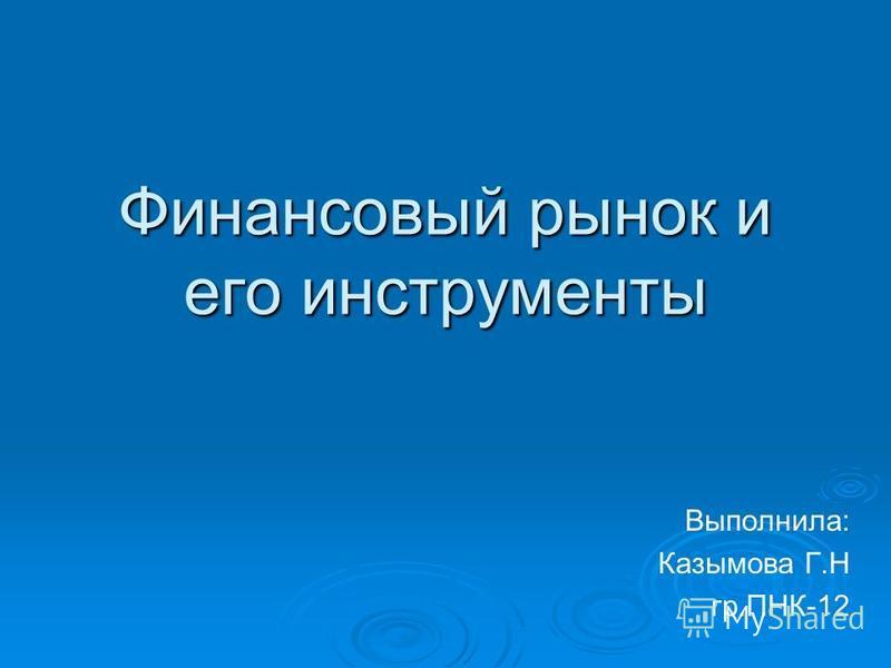 Финансовый рынок и его инструменты Выполнила: Казымова Г.Н гр.ПНК-12