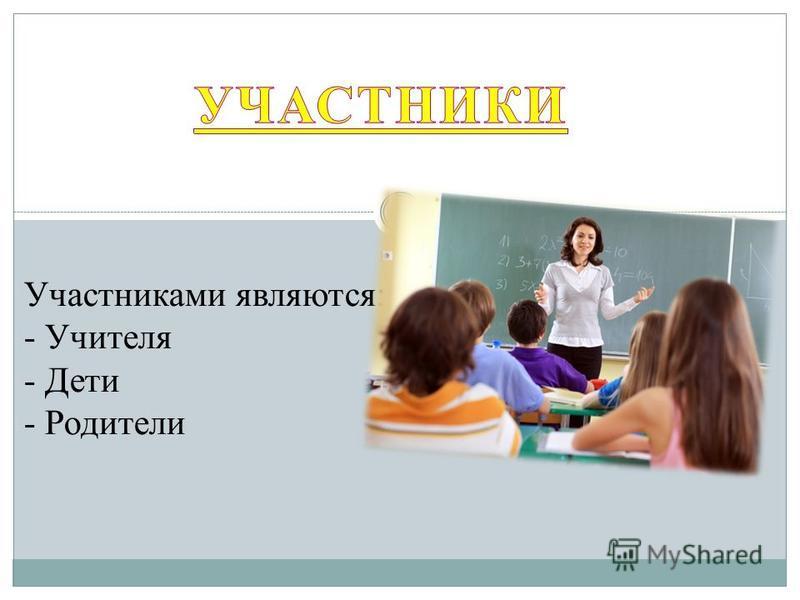 Участниками являются: - Учителя - Дети - Родители