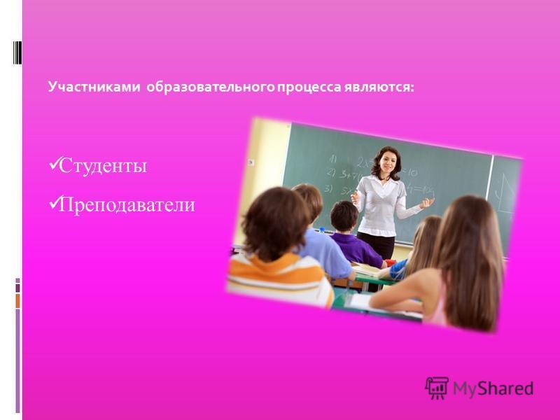 Участниками образовательного процесса являются: Преподаватели