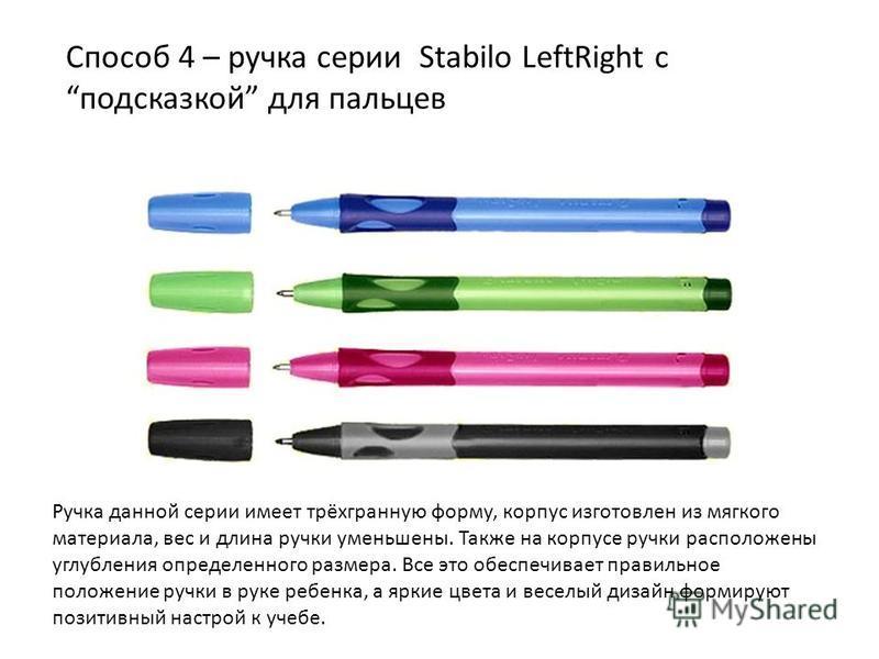Способ 4 – ручка серии Stаbilо LеftRight с подсказкой для пальцев Ручка данной серии имеет трёхгранную форму, корпус изготовлен из мягкого материала, вес и длина ручки уменьшены. Также на корпусе ручки расположены углубления определенного размера. Вс