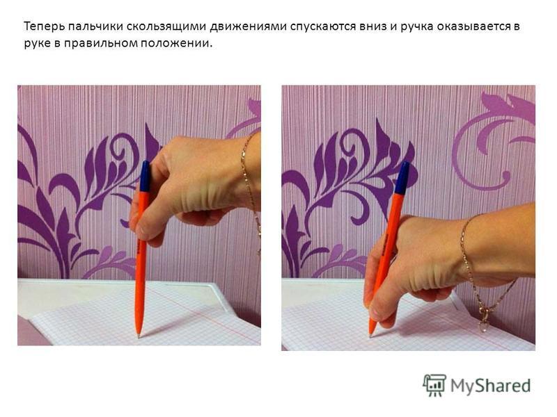 Теперь пальчики скользящими движениями спускаются вниз и ручка оказывается в руке в правильном положении.