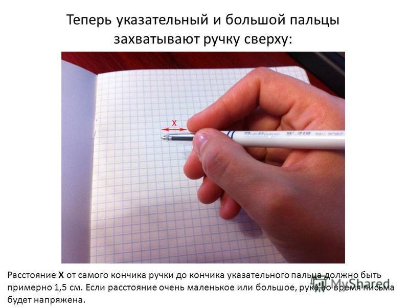 Теперь указательный и большой пальцы захватывают ручку сверху: Расстояние Х от самого кончика ручки до кончика указательного пальца должно быть примерно 1,5 см. Если расстояние очень маленькое или большое, рука во время письма будет напряжена.