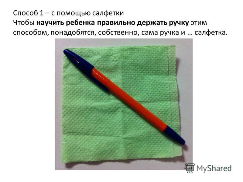 Способ 1 – с помощью салфетки Чтобы научить ребенка правильно держать ручку этим способом, понадобятся, собственно, сама ручка и … салфетка.