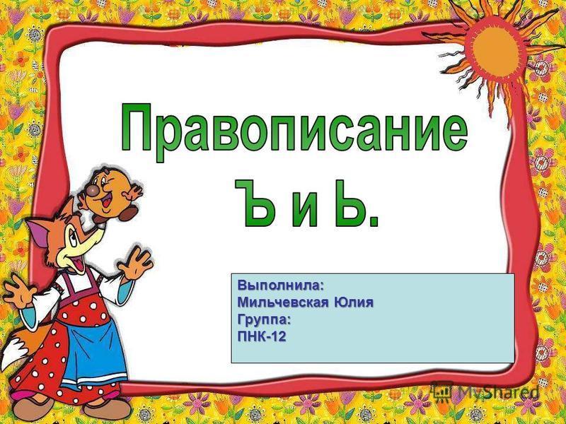 Выполнила: Мильчeвская Юлия Группа: ПНК-12