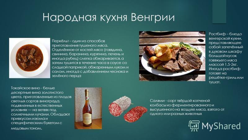 Народная кухня Венгрии Перкёльт – один из способов приготовления тушеного мяса. Отделённое от костей мясо (говядина, свинина, баранина, курятина, печень и иногда рубец) слегка обжаривается, а затем тушится в течение часа в соусе со сладкой паприкой,