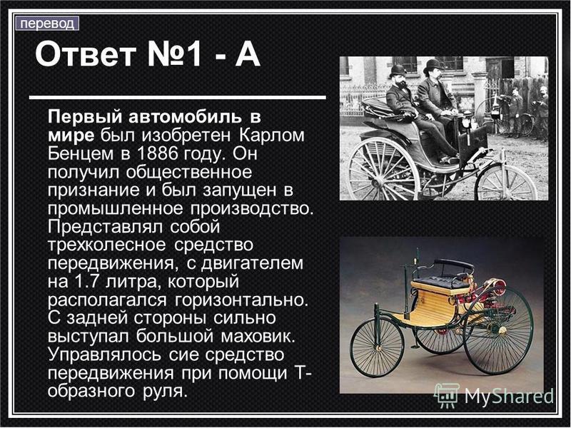Ответ 1 - А Первый автомобиль в мире был изобретен Карлом Бенцем в 1886 году. Он получил общественное признание и был запущен в промышленное производство. Представлял собой трехколесное средство передвижения, с двигателем на 1.7 литра, который распол