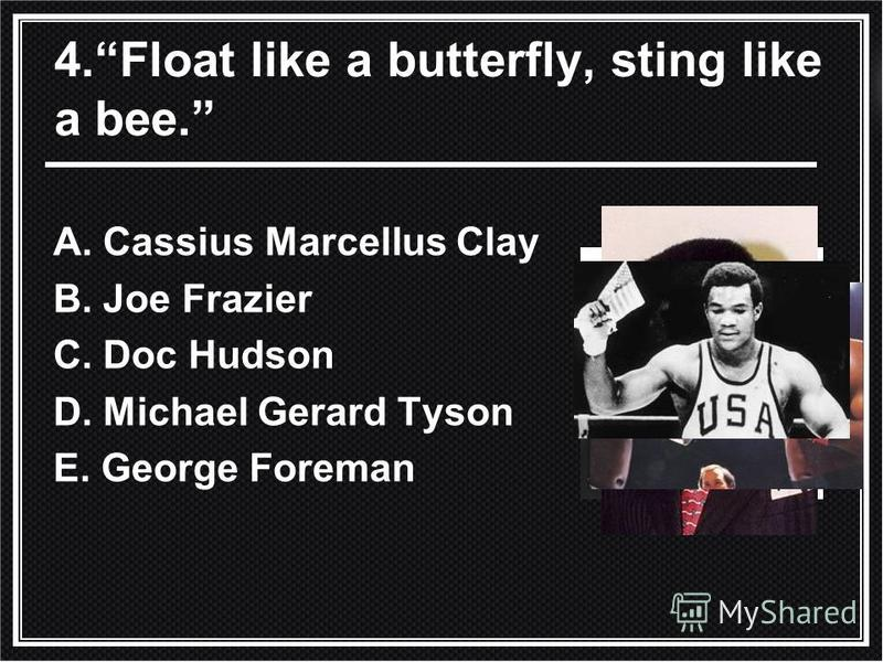 4. Float like a butterfly, sting like a bee. A. Cassius Marcellus Clay B. Joe Frazier C. Doc Hudson D. Michael Gerard Tyson E. George Foreman