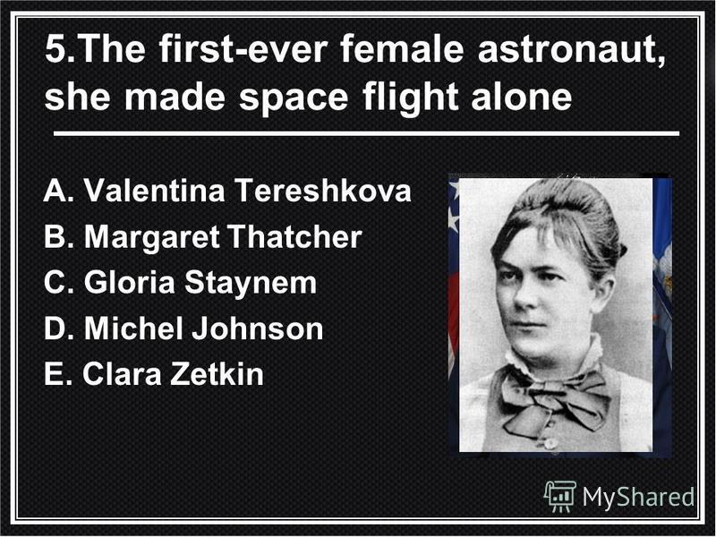 5. The first-ever female astronaut, she made space flight alone A. Valentina Tereshkova B. Margaret Thatcher C. Gloria Staynem D. Michel Johnson E. Clara Zetkin