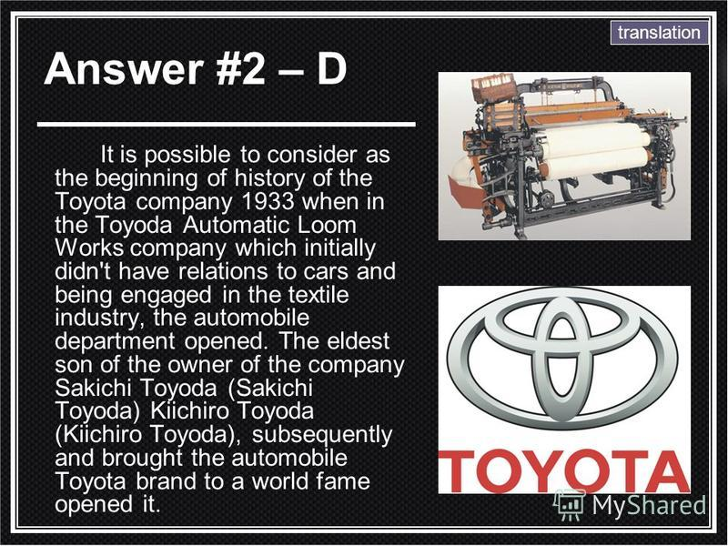 It is possible to consider as the beginning of history of the Toyota company 1933 when in the Toyoda Automatic Loom Works company which initially didn't have relations to cars and being engaged in the textile industry, the automobile department opene