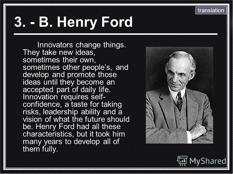 3. - B. Henry Ford Innovators change things. They take new ideas, sometimes their own, sometimes other peoples, and develop and promote those ideas until they become an accepted part of daily life. Innovation requires self- confidence, a taste for ta
