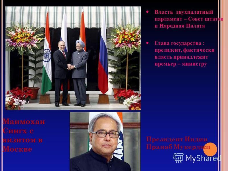 Президент Индии Пранаб Мукерджи Манмохан Сингх с визитом в Москве Власть двухпалатнай парламент – Совет штатов и Народная Палата Глава государства : президент, фактически власть принадлежит премьер – министру