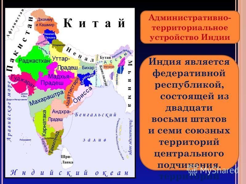 Административно- территориальное устройство Индии Индия является федеративной республикой, состоящей из двадцати восьми штатов и семи союзнах территорий центрального подчинения. территорий