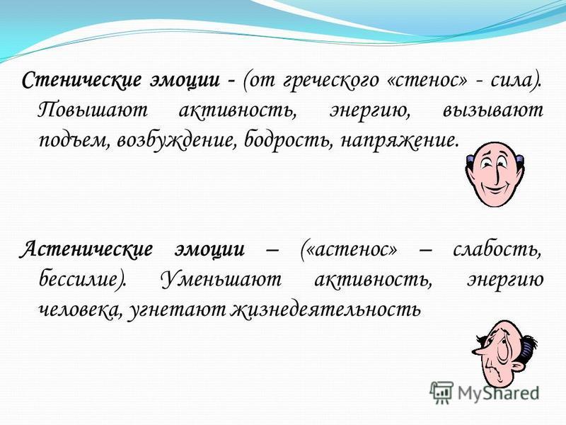 Стенические эмоции - (от греческого «стеноз» - сила). Повышают активность, энергию, вызывают подъем, возбуждение, бодрость, напряжение. Астенические эмоции – («астеноз» – слабость, бессилие). Уменьшают активность, энергию человека, угнетают жизнедеят