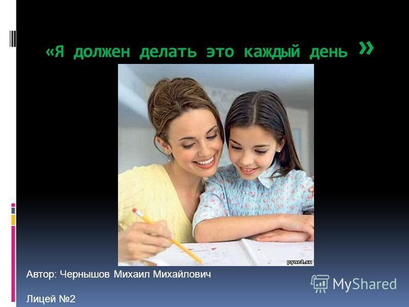 «Я должен делать это каждый день » Автор: Чернышов Михаил Михайлович Лицей 2