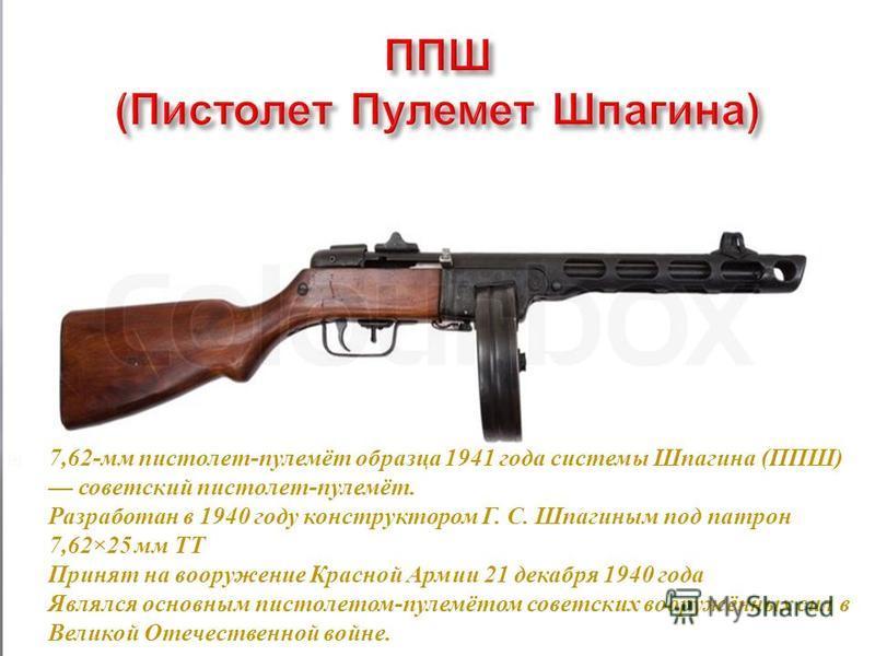 7,62- мм пистолет - пулемёт образца 1941 г ода системы Ш пагина ( ППШ ) советский пистолет - пулемёт. Разработан в 1940 г оду конструктором Г. С. Ш пагиным п од патрон 7,62×25 м м Т Т Принят н а вооружение К расной А рмии 21 декабря 1940 г ода Являлс