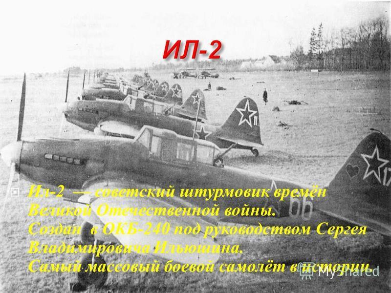 Ил -2 советский штурмовик времён Великой О течественной войны. Создан в О КБ -240 п од руководством С ергея Владимировича И льюшина. Самый массовый боевой самолёт в истории.