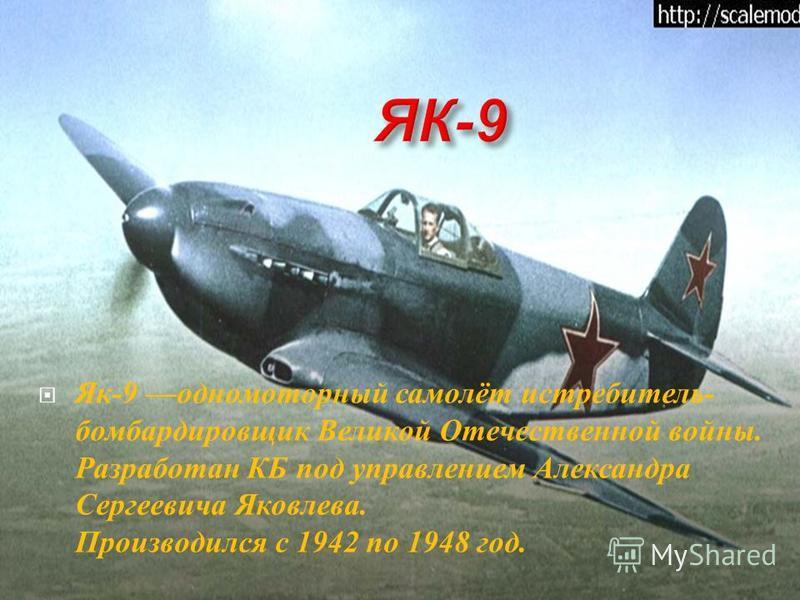 Як -9 одномоторный самолёт истребитель - бомбардировщик В еликой О течественной войны. Разработан К Б п од у правлением А лександра Сергеевича Я ковлева. Производился с 1942 п о 1948 г од.