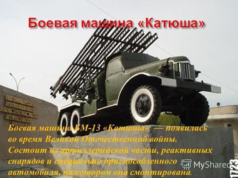 Боевая машина Б М -13 « Катюша » появилась во время В еликой О течественной войны. Состоит и з артиллерийской части, реактивных снарядов и специально п приспособленного автомобиля, н а котором о на с монтирована.