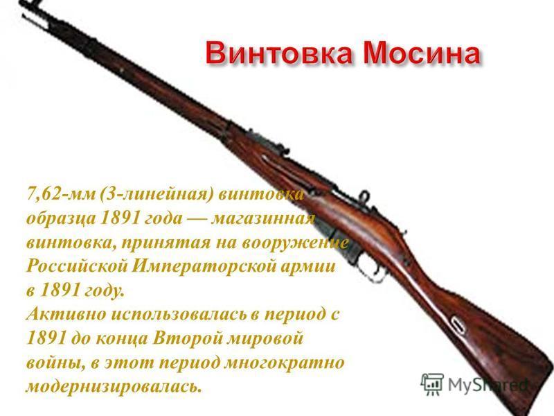 7,62- мм (3- линейная ) винтовка образца 1891 г ода магазинная винтовка, принятая н а вооружение Российской И мператорской армии в 1891 г оду. Активно использовалась в период с 1891 д о к онца В торой мировой войны, в э тот период многократно модерни
