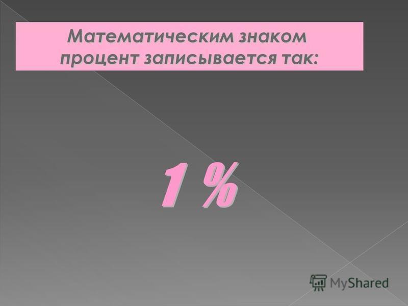 Математическим знаком процент записывается так: 1 % 1 %